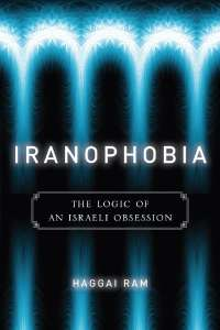 Iranophobia: The Logic of an Israeli Obsession | Haggai Ram