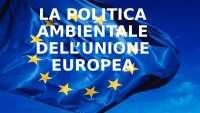 La politica ambientale dell'Unione Europea.
