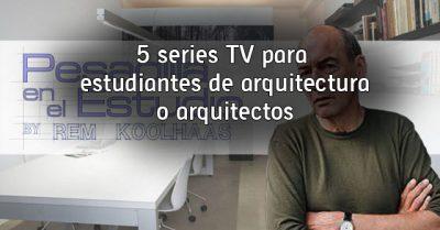 5 series TV para estudiantes de arquitectura o arquitectos