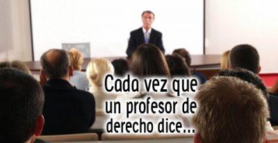 Cada vez que un profesor de derecho dice...