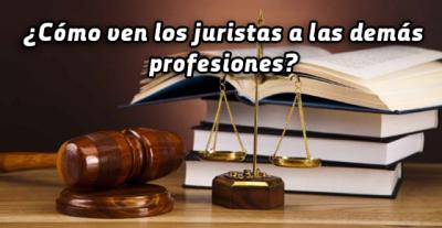 ¿Cómo ven los juristas a las demás profesiones?