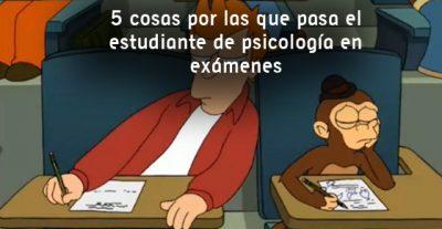 5 cosas por las que pasa el estudiante de psicología en exámenes