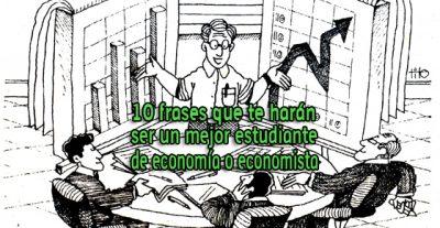 10 frases que te harán ser un mejor estudiante de economía o economista