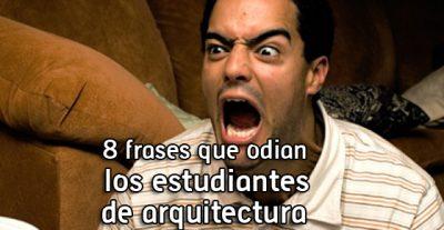 8 Frases que odian los estudiantes de Arquitectura