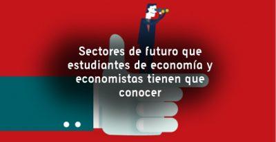 Sectores de futuro que estudiantes de economía y economistas tienen que conocer