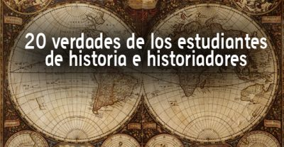 20 verdades de los estudiantes de historia e historiadores