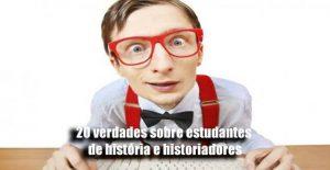 20 verdades sobre estudantes de história e historiadores